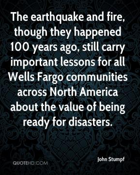 John Stumpf  - The earthquake and fire, though they happened 100 years ago, still carry important lessons for all Wells Fargo communities across North America about the value of being ready for disasters.