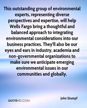 John Stumpf  - This outstanding group of environmental experts, representing diverse perspectives and expertise, will help Wells Fargo bring a thoughtful and balanced approach to integrating environmental considerations into our business practices. They'll also be our eyes and ears in industry, academia and non-governmental organizations to make sure we anticipate emerging environmental issues in our communities and globally.