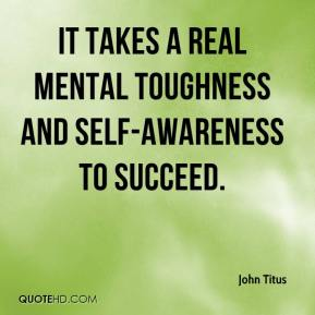 John Titus  - It takes a real mental toughness and self-awareness to succeed.