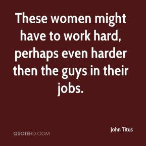 John Titus  - These women might have to work hard, perhaps even harder then the guys in their jobs.