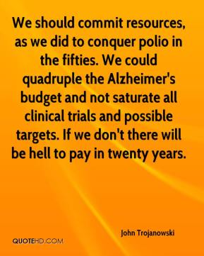 John Trojanowski  - We should commit resources, as we did to conquer polio in the fifties. We could quadruple the Alzheimer's budget and not saturate all clinical trials and possible targets. If we don't there will be hell to pay in twenty years.
