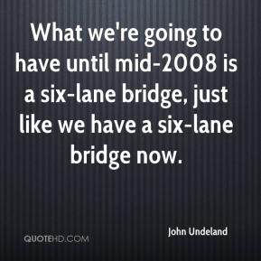 John Undeland  - What we're going to have until mid-2008 is a six-lane bridge, just like we have a six-lane bridge now.