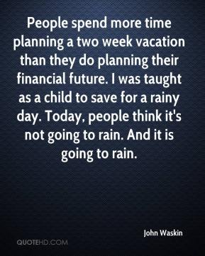 John Waskin  - People spend more time planning a two week vacation than they do planning their financial future. I was taught as a child to save for a rainy day. Today, people think it's not going to rain. And it is going to rain.