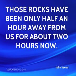 John Weed  - Those rocks have been only half an hour away from us for about two hours now.