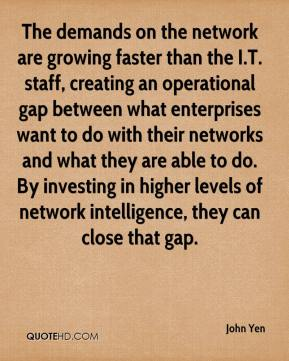 John Yen  - The demands on the network are growing faster than the I.T. staff, creating an operational gap between what enterprises want to do with their networks and what they are able to do. By investing in higher levels of network intelligence, they can close that gap.