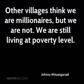 Johnny Ahtuangaruak  - Other villages think we are millionaires, but we are not. We are still living at poverty level.