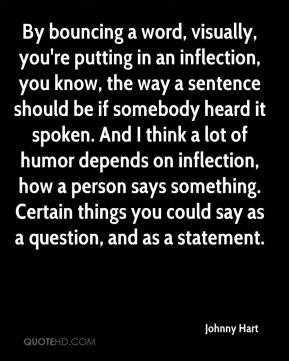 By bouncing a word, visually, you're putting in an inflection, you know, the way a sentence should be if somebody heard it spoken. And I think a lot of humor depends on inflection, how a person says something. Certain things you could say as a question, and as a statement.