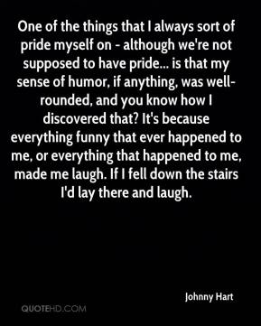 One of the things that I always sort of pride myself on - although we're not supposed to have pride... is that my sense of humor, if anything, was well-rounded, and you know how I discovered that? It's because everything funny that ever happened to me, or everything that happened to me, made me laugh. If I fell down the stairs I'd lay there and laugh.
