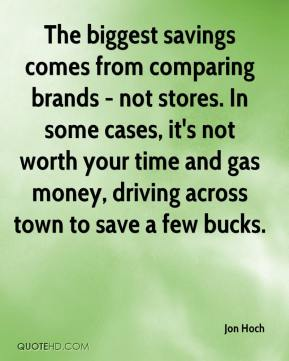 Jon Hoch  - The biggest savings comes from comparing brands - not stores. In some cases, it's not worth your time and gas money, driving across town to save a few bucks.