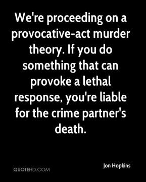Jon Hopkins  - We're proceeding on a provocative-act murder theory. If you do something that can provoke a lethal response, you're liable for the crime partner's death.