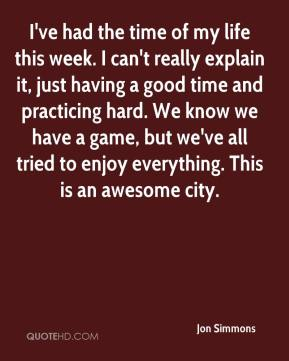 Jon Simmons  - I've had the time of my life this week. I can't really explain it, just having a good time and practicing hard. We know we have a game, but we've all tried to enjoy everything. This is an awesome city.