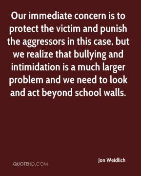 Jon Weidlich  - Our immediate concern is to protect the victim and punish the aggressors in this case, but we realize that bullying and intimidation is a much larger problem and we need to look and act beyond school walls.