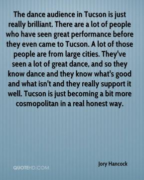 The dance audience in Tucson is just really brilliant. There are a lot of people who have seen great performance before they even came to Tucson. A lot of those people are from large cities. They've seen a lot of great dance, and so they know dance and they know what's good and what isn't and they really support it well. Tucson is just becoming a bit more cosmopolitan in a real honest way.