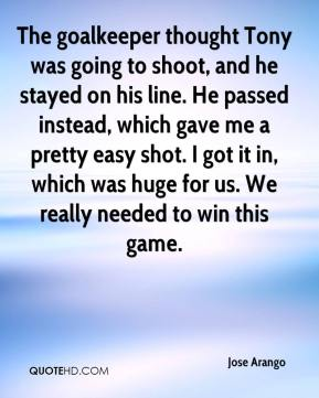 Jose Arango  - The goalkeeper thought Tony was going to shoot, and he stayed on his line. He passed instead, which gave me a pretty easy shot. I got it in, which was huge for us. We really needed to win this game.