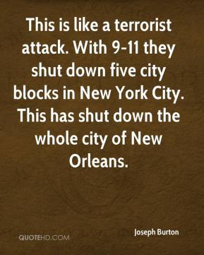 This is like a terrorist attack. With 9-11 they shut down five city blocks in New York City. This has shut down the whole city of New Orleans.