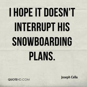 Joseph Cella  - I hope it doesn't interrupt his snowboarding plans.