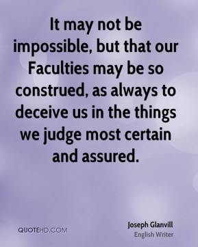 Joseph Glanvill - It may not be impossible, but that our Faculties may be so construed, as always to deceive us in the things we judge most certain and assured.