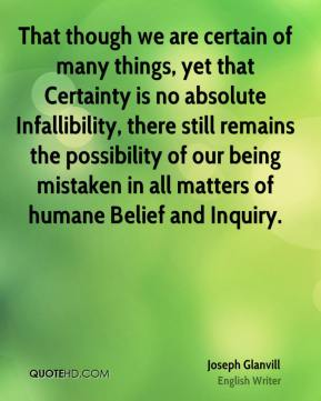 Joseph Glanvill - That though we are certain of many things, yet that Certainty is no absolute Infallibility, there still remains the possibility of our being mistaken in all matters of humane Belief and Inquiry.