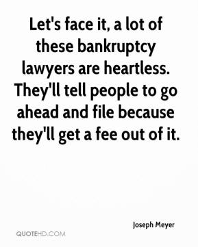 Joseph Meyer  - Let's face it, a lot of these bankruptcy lawyers are heartless. They'll tell people to go ahead and file because they'll get a fee out of it.