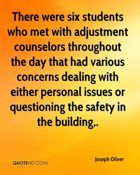 Joseph Oliver  - There were six students who met with adjustment counselors throughout the day that had various concerns dealing with either personal issues or questioning the safety in the building.