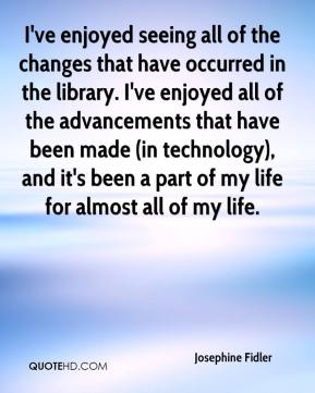 Josephine Fidler  - I've enjoyed seeing all of the changes that have occurred in the library. I've enjoyed all of the advancements that have been made (in technology), and it's been a part of my life for almost all of my life.