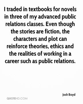 Josh Boyd  - I traded in textbooks for novels in three of my advanced public relations classes. Even though the stories are fiction, the characters and plot can reinforce theories, ethics and the realities of working in a career such as public relations.