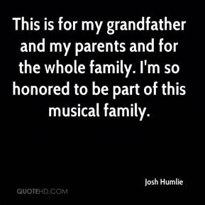 Josh Humlie  - This is for my grandfather and my parents and for the whole family. I'm so honored to be part of this musical family.