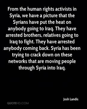 Josh Landis  - From the human rights activists in Syria, we have a picture that the Syrians have put the heat on anybody going to Iraq. They have arrested brothers, relatives going to Iraq to fight. They have arrested anybody coming back. Syria has been trying to crack down on these networks that are moving people through Syria into Iraq.
