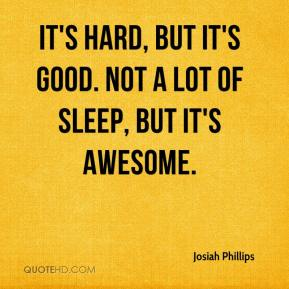 Josiah Phillips  - It's hard, but it's good. Not a lot of sleep, but it's awesome.
