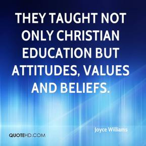 Joyce Williams  - They taught not only Christian education but attitudes, values and beliefs.