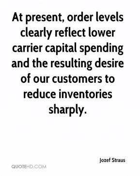 Jozef Straus  - At present, order levels clearly reflect lower carrier capital spending and the resulting desire of our customers to reduce inventories sharply.
