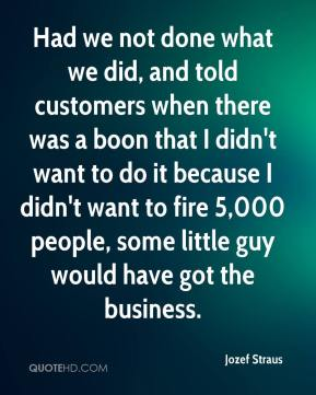 Jozef Straus  - Had we not done what we did, and told customers when there was a boon that I didn't want to do it because I didn't want to fire 5,000 people, some little guy would have got the business.