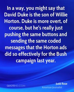 Judd Rose - In a way, you might say that David Duke is the son of Willie Horton. Duke is more overt, of course, but he's really just pushing the same buttons and sending the same coded messages that the Horton ads did so effectively for the Bush campaign last year.