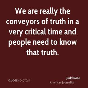 We are really the conveyors of truth in a very critical time and people need to know that truth.
