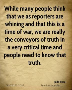 While many people think that we as reporters are whining and that this is a time of war, we are really the conveyors of truth in a very critical time and people need to know that truth.