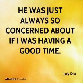 Judy Crist  - He was just always so concerned about if I was having a good time.