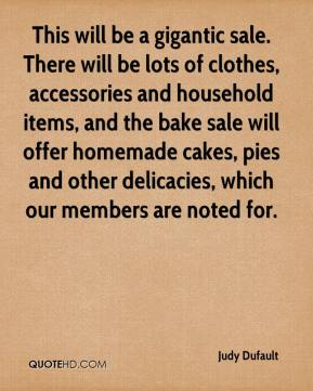 Judy Dufault  - This will be a gigantic sale. There will be lots of clothes, accessories and household items, and the bake sale will offer homemade cakes, pies and other delicacies, which our members are noted for.