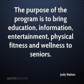 Judy Nation  - The purpose of the program is to bring education, information, entertainment, physical fitness and wellness to seniors.