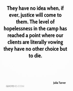 Julia Tarver  - They have no idea when, if ever, justice will come to them. The level of hopelessness in the camp has reached a point where our clients are literally vowing they have no other choice but to die.