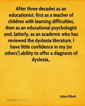 Julian Elliott  - After three decades as an educationist, first as a teacher of children with learning difficulties, then as an educational psychologist and, latterly, as an academic who has reviewed the dyslexia literature, I have little confidence in my (or others') ability to offer a diagnosis of dyslexia.