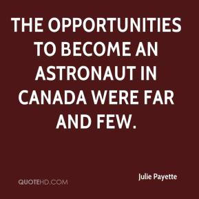 Julie Payette  - the opportunities to become an astronaut in Canada were far and few.