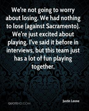 Justin Leone  - We're not going to worry about losing. We had nothing to lose (against Sacramento). We're just excited about playing. I've said it before in interviews, but this team just has a lot of fun playing together.