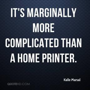 Kalle Marsal  - It's marginally more complicated than a home printer.