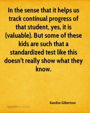 Kandise Gilbertson  - In the sense that it helps us track continual progress of that student, yes, it is (valuable). But some of these kids are such that a standardized test like this doesn't really show what they know.