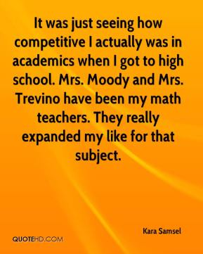 Kara Samsel  - It was just seeing how competitive I actually was in academics when I got to high school. Mrs. Moody and Mrs. Trevino have been my math teachers. They really expanded my like for that subject.