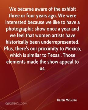 Karen McGuire  - We became aware of the exhibit three or four years ago. We were interested because we like to have a photographic show once a year and we feel that women artists have historically been underrepresented. Plus, there's our proximity to Mexico, which is similar to Texas'. Those elements made the show appeal to us.
