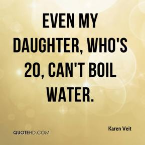 Karen Veit  - Even my daughter, who's 20, can't boil water.