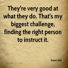 Karen Veit  - They're very good at what they do. That's my biggest challenge, finding the right person to instruct it.
