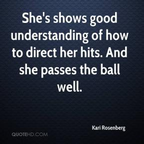 Kari Rosenberg  - She's shows good understanding of how to direct her hits. And she passes the ball well.
