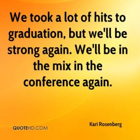 Kari Rosenberg  - We took a lot of hits to graduation, but we'll be strong again. We'll be in the mix in the conference again.